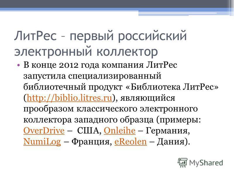 Лит Рес – первый российский электронный коллектор В конце 2012 года компания Лит Рес запустила специализированный библиотечный продукт «Библиотека Лит Рес» (http://biblio.litres.ru), являющийся прообразом классического электронного коллектора западно