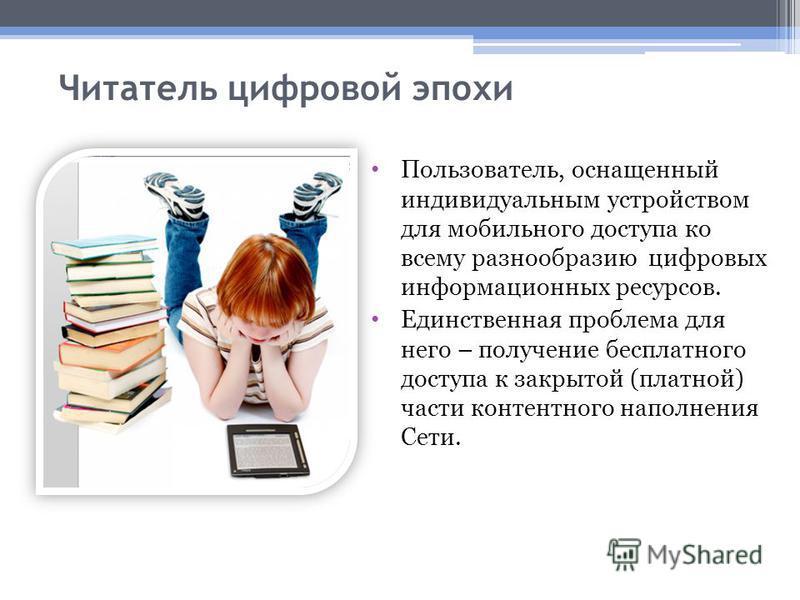 Читатель цифровой эпохи Пользователь, оснащенный индивидуальным устройством для мобильного доступа ко всему разнообразию цифровых информационных ресурсов. Единственная проблема для него – получение бесплатного доступа к закрытой (платной) части конте