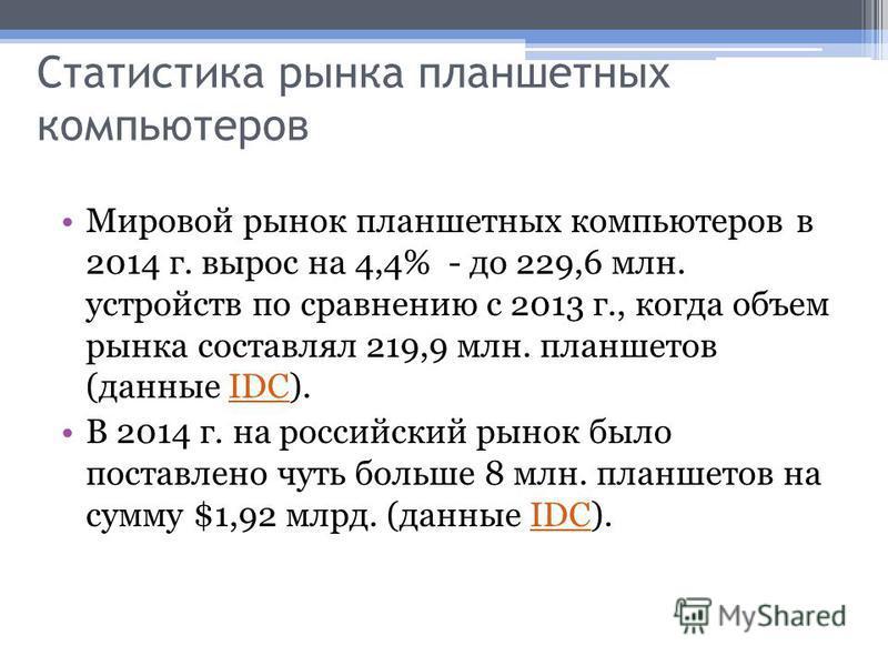 Статистика рынка планшетных компьютеров Мировой рынок планшетных компьютеров в 2014 г. вырос на 4,4% - до 229,6 млн. устройств по сравнению с 2013 г., когда объем рынка составлял 219,9 млн. планшетов (данные IDC).IDC В 2014 г. на российский рынок был