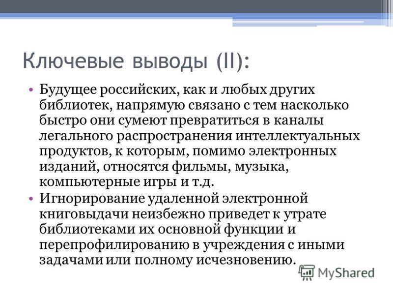 Ключевые выводы (II): Будущее российских, как и любых других библиотек, напрямую связано с тем насколько быстро они сумеют превратиться в каналы легального распространения интеллектуальных продуктов, к которым, помимо электронных изданий, относятся ф