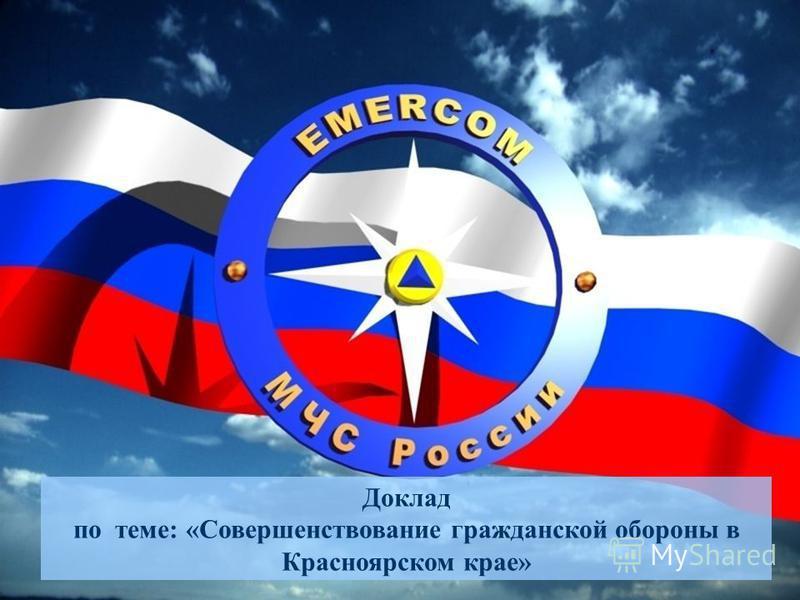 Доклад по теме: «Совершенствование гражданской обороны в Красноярском крае»
