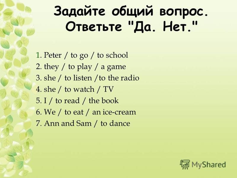 Задайте общий вопрос. Ответьте Да. Нет. 1. Peter / to go / to school 2. they / to play / a game 3. she / to listen /to the radio 4. she / to watch / TV 5. I / to read / the book 6. We / to eat / an ice-cream 7. Ann and Sam / to dance