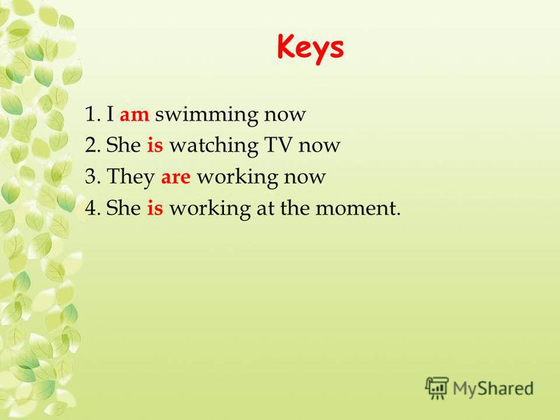 Keys 1. I am swimming now 2. She is watching TV now 3. They are working now 4. She is working at the moment.