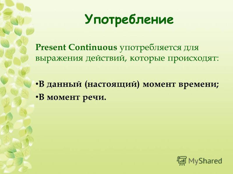 Употребление Present Continuous употребляется для выражения действий, которые происходят: В данный (настоящий) момент времени; В момент речи.