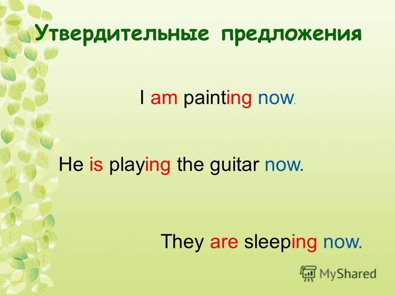 Утвердительные предложения I am painting now. He is playing the guitar now. They are sleeping now.