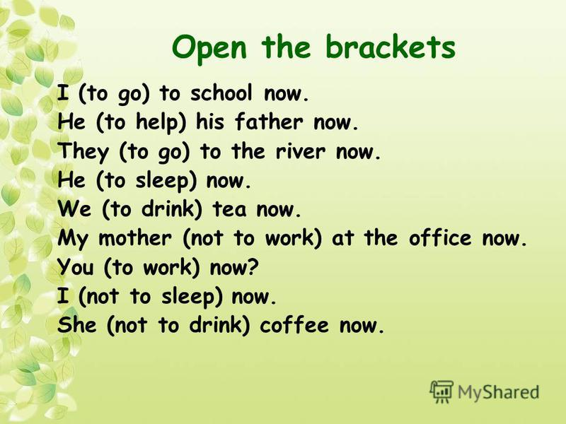 Open the brackets I (to go) to school now. He (to help) his father now. They (to go) to the river now. He (to sleep) now. We (to drink) tea now. My mother (not to work) at the office now. You (to work) now? I (not to sleep) now. She (not to drink) co