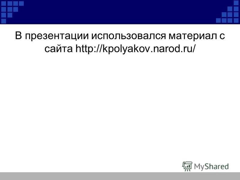 В презентации использовался материал с сайта http://kpolyakov.narod.ru/