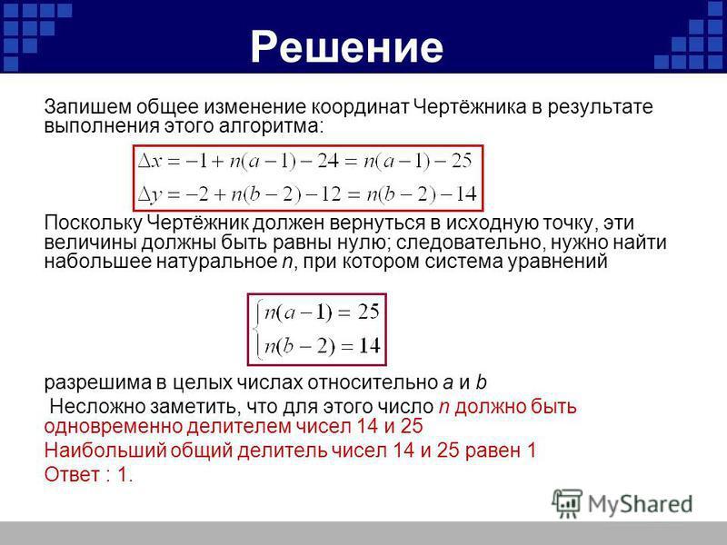 Решение Запишем общее изменение координат Чертёжника в результате выполнения этого алгоритма: Поскольку Чертёжник должен вернуться в исходную точку, эти величины должны быть равны нулю; следовательно, нужно найти набольшее натуральное n, при котором