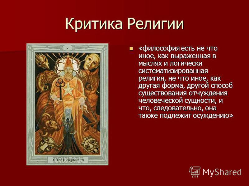 Критика Религии «философия есть не что иное, как выраженная в мыслях и логически систематизированная религия, не что иное, как другая форма, другой способ существования отчуждения человеческой сущности, и что, следовательно, она также подлежит осужде