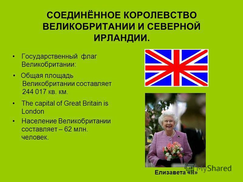 СОЕДИНЁННОЕ КОРОЛЕВСТВО ВЕЛИКОБРИТАНИИ И СЕВЕРНОЙ ИРЛАНДИИ. Государственный флаг Великобритании: The capital of Great Britain is London Население Великобритании составляет – 62 млн. человек. Общая площадь Великобритании составляет 244 017 кв. км. Ели