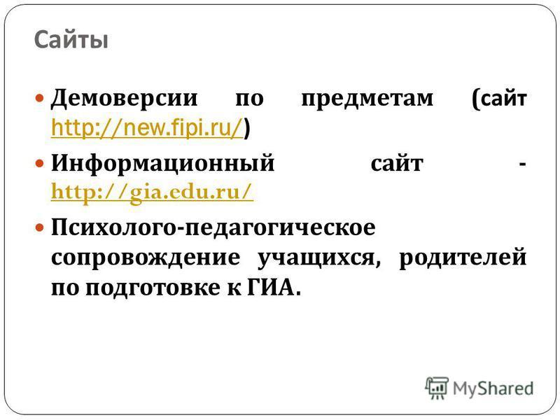 Сайты Демоверсии по предметам ( сайт http://new.fipi.ru/) http://new.fipi.ru/ Информационный сайт - http://gia.edu.ru/ http://gia.edu.ru/ Психолого - педагогическое сопровождение учащихся, родителей по подготовке к ГИА.