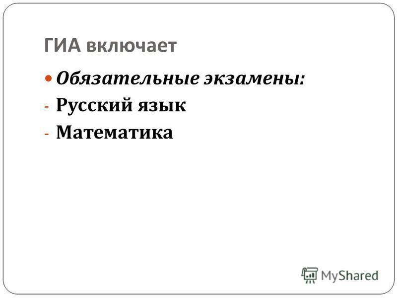 ГИА включает Обязательные экзамены : - Русский язык - Математика