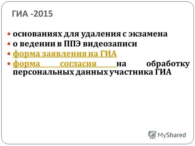 ГИА -2015 основаниях для удаления с экзамена о ведении в ППЭ видеозаписи форма заявления на ГИА форма заявления на ГИА форма согласия на обработку персональных данных участника ГИА форма согласия