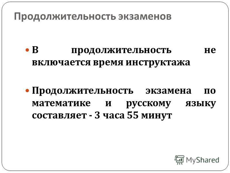 Продолжительность экзаменов В продолжительность не включается время инструктажа Продолжительность экзамена по математике и русскому языку составляет - 3 часа 55 минут