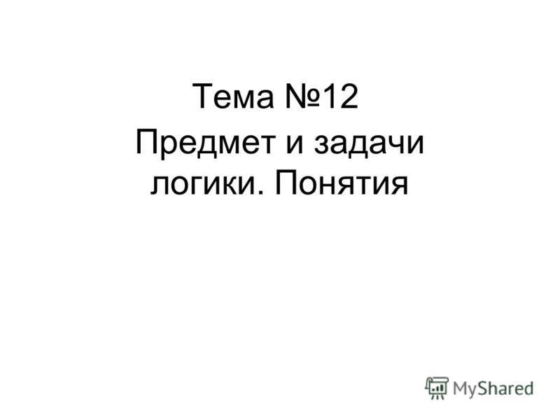 Тема 12 Предмет и задачи логики. Понятия
