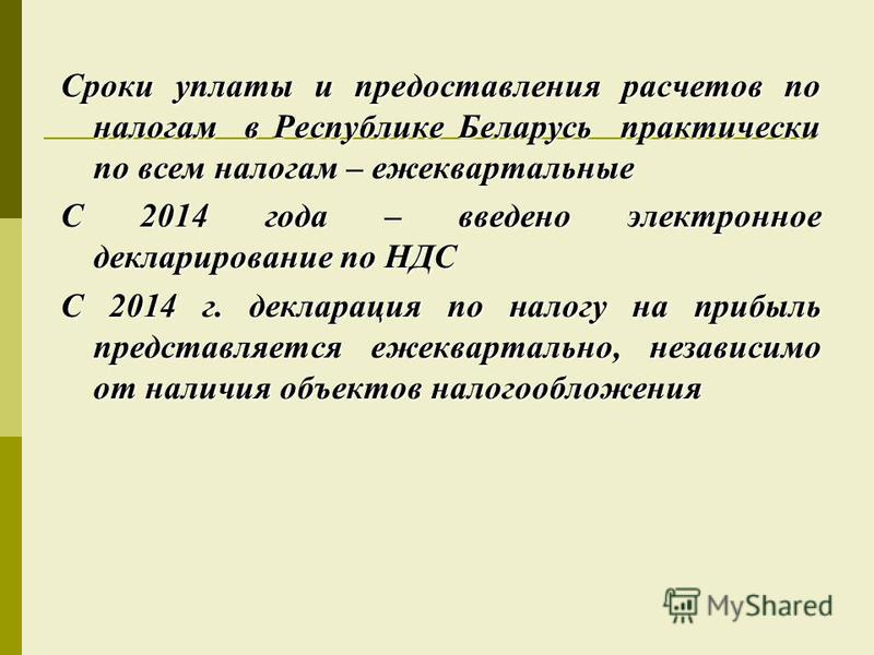 Сроки уплаты и предоставления расчетов по налогам в Республике Беларусь практически по всем налогам – ежеквартальные С 2014 года – введено электронное декларирование по НДС С 2014 г. декларация по налогу на прибыль представляется ежеквартально, незав