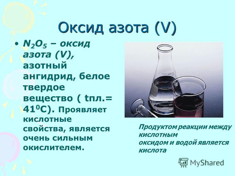 Оксид азота (V) N 2 O 5 – оксид азота (V), азотный ангидрид, белое твердое вещество ( tпл.= 41 0 С). Проявляет кислотные свойства, является очень сильным окислителем. Продуктом реакции между кислотным оксидом и водой является кислота