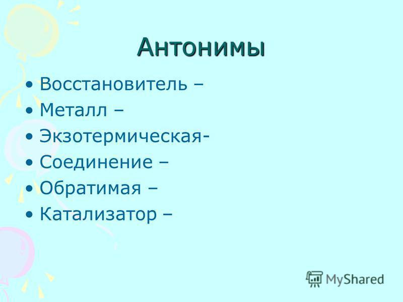 Антонимы Восстановитель – Металл – Экзотермическая- Соединение – Обратимая – Катализатор –