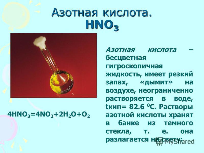 Азотная кислота. HNO 3 Азотная кислота – бесцветная гигроскопичная жидкость, имеет резкий запах, «дымит» на воздухе, неограниченно растворяется в воде, tкип= 82.6 0 С. Растворы азотной кислоты хранят в банке из темного стекла, т. е. она разлагается н