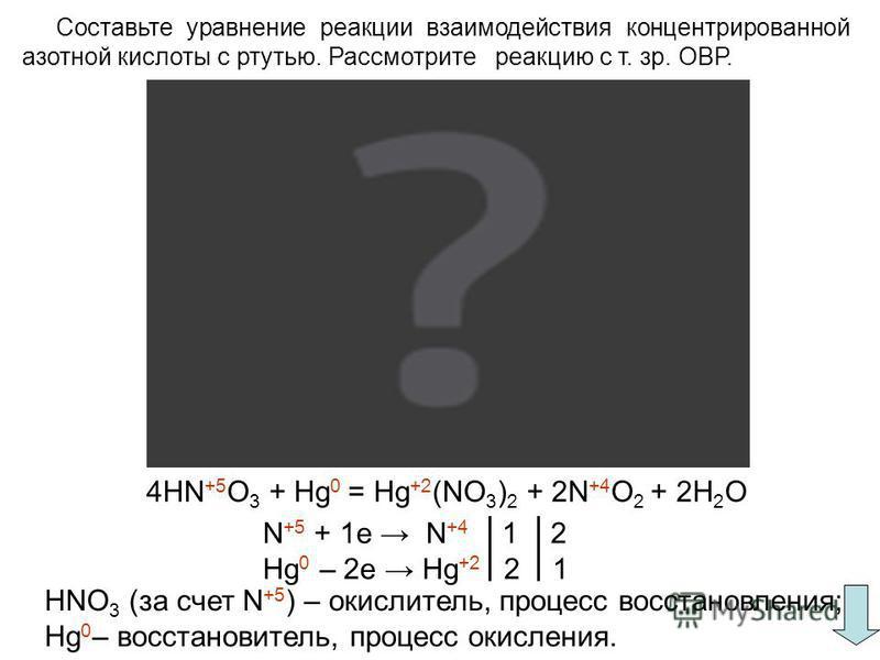 Составьте уравнение реакции взаимодействия концентрированной азотной кислоты с ртутью. Рассмотрите реакцию с т. зр. ОВР. 4HN +5 O 3 + Hg 0 = Hg +2 (NO 3 ) 2 + 2N +4 O 2 + 2H 2 O N +5 + 1e N +4 1 2 Hg 0 – 2e Hg +2 2 1 HNO 3 (за счет N +5 ) – окислител