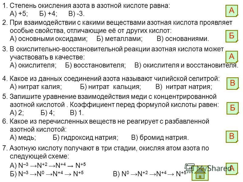1. Степень окисления азота в азотной кислоте равна: А) +5; Б) +4; В) -3. А 2. При взаимодействии с какими веществами азотная кислота проявляет особые свойства, отличающие её от других кислот: А) основными оксидами; Б) металлами; В) основаниями. Б 3.