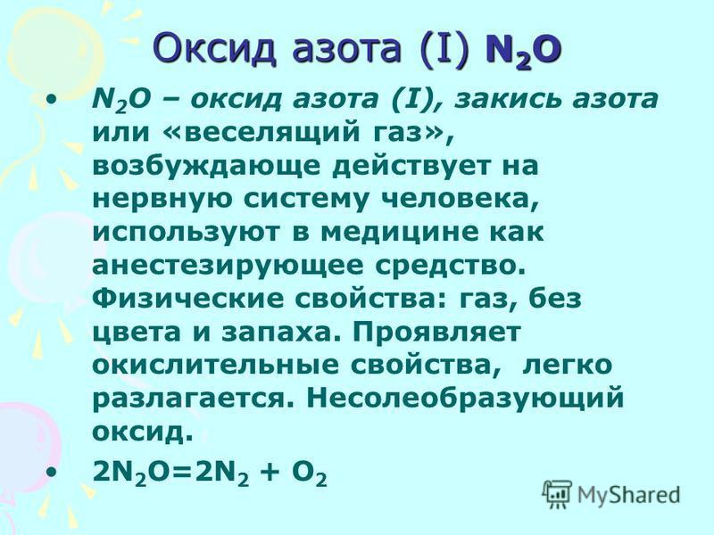 Оксид азота (I) N 2 O N 2 O – оксид азота (I), закись азота или «веселящий газ», возбуждающе действует на нервную систему человека, используют в медицине как анестезирующее средство. Физические свойства: газ, без цвета и запаха. Проявляет окислительн