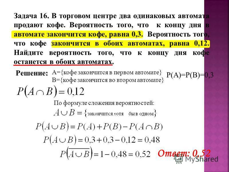 А={кофе закончится в первом автомате} B={кофе закончится во втором автомате} Р(А)=Р(В)=0,3 По формуле сложения вероятностей: Ответ: 0,52 : Решение:. Задача 16. В торговом центре два одинаковых автомата продают кофе. Вероятность того, что к концу дня