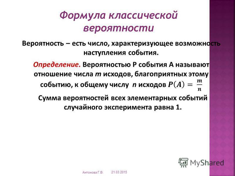Формула классической вероятности Вероятность – есть число, характеризующее возможность наступления события. Сумма вероятностей всех элементарных событий случайного эксперимента равна 1. 21.03.2015 Антонова Г.В.
