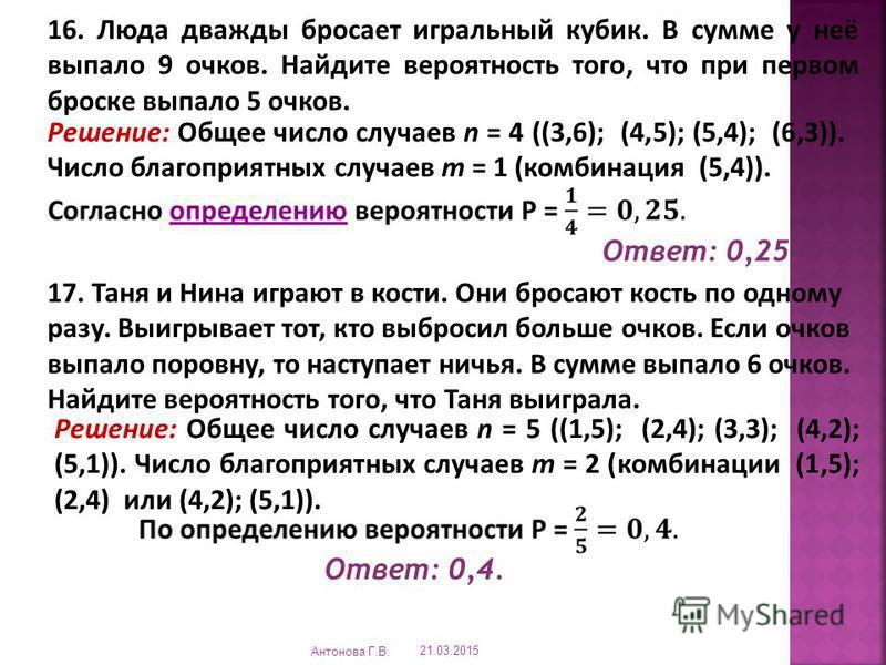 16. Люда дважды бросает игральный кубик. В сумме у неё выпало 9 очков. Найдите вероятность того, что при первом броске выпало 5 очков. Решение: Общее число случаев n = 4 ((3,6); (4,5); (5,4); (6,3)). Число благоприятных случаев m = 1 (комбинация (5,4