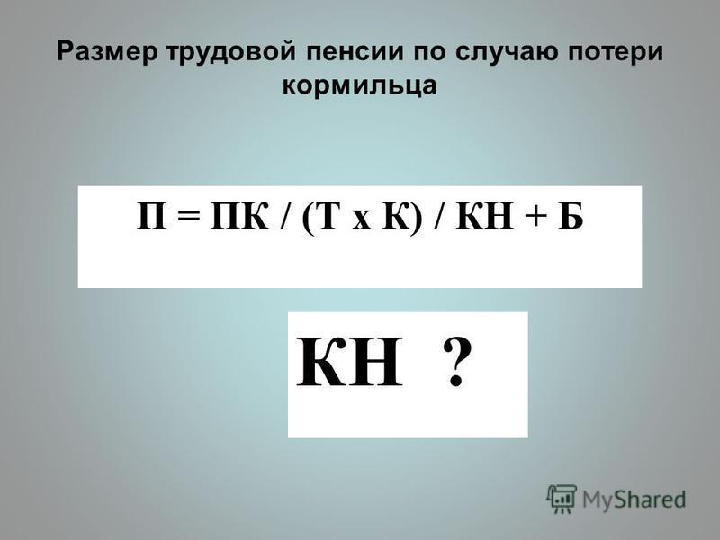 Размер трудовой пенсии по случаю потери кормильца П = ПК / (Т x К) / КН + Б КН ?