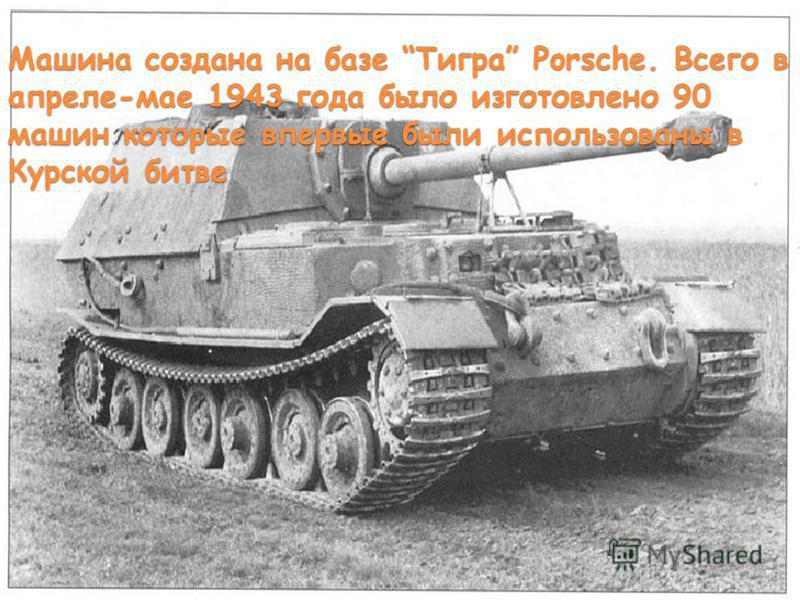 Машина создана на базе Тигра Porsche. Всего в апреле-мае 1943 года было изготовлено 90 машин которые впервые были использованы в Курской битве