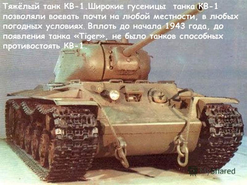 Тяжёлый танк КВ-1. Широкие гусеницы танка КВ-1 позволяли воевать почти на любой местности, в любых погодных условиях. Вплоть до начала 1943 года, до появления танка «Tiger», не было танков способных противостоять КВ-1.