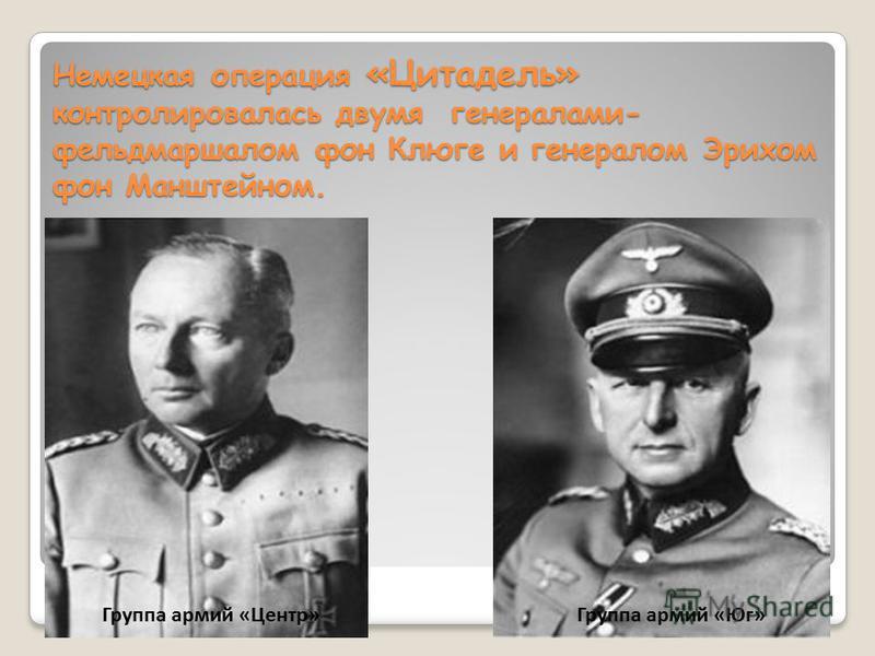 Немецкая операция «Цитадель» контролировалась двумя генералами- фельдмаршалом фон Клюге и генералом Эрихом фон Манштейном. Группа армий «Центр»Группа армий «Юг»
