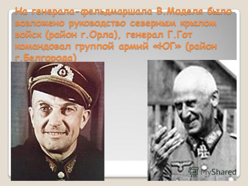 На генерала-фельдмаршала В.Моделя было возложено руководство северным крылом войск (район г.Орла), генерал Г.Гот командовал группой армий «ЮГ» (район г.Белгорода)