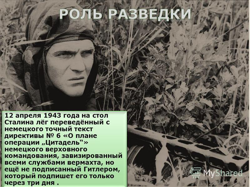 12 апреля 1943 года на стол Сталина лёг переведённый с немецкого точный текст директивы 6 «О плане операции Цитадель» немецкого верховного командования, завизированный всеми службами вермахта, но ещё не подписанный Гитлером, который подпишет его толь