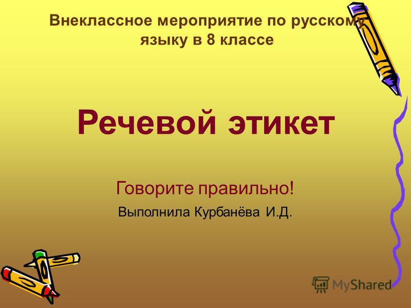 Речевой этикет Говорите правильно! Выполнила Курбанёва И.Д. Внеклассное мероприятие по русскому языку в 8 классе