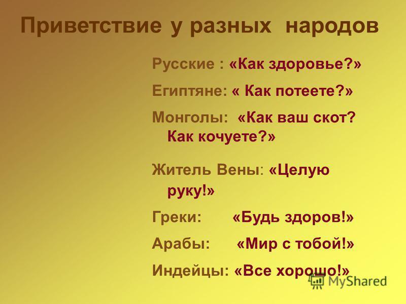Приветствие у разных народов Русские : «Как здоровье?» Египтяне:« Как потеете?» Монголы: «Как ваш скот? Как кочуете?» Житель Вены: «Целую руку!» Греки: «Будь здоров!» Арабы: «Мир с тобой!» Индейцы: «Все хорошо!»