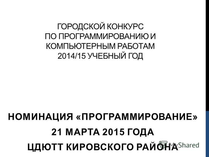 ГОРОДСКОЙ КОНКУРС ПО ПРОГРАММИРОВАНИЮ И КОМПЬЮТЕРНЫМ РАБОТАМ 2014/15 УЧЕБНЫЙ ГОД НОМИНАЦИЯ «ПРОГРАММИРОВАНИЕ» 21 МАРТА 2015 ГОДА ЦДЮТТ КИРОВСКОГО РАЙОНА