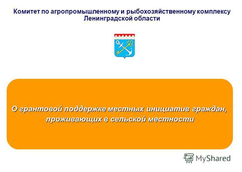 Комитет по агропромышленному и рыбохозяйственному комплексу Ленинградской области О грантовой поддержке местных инициатив граждан, проживающих в сельской местности