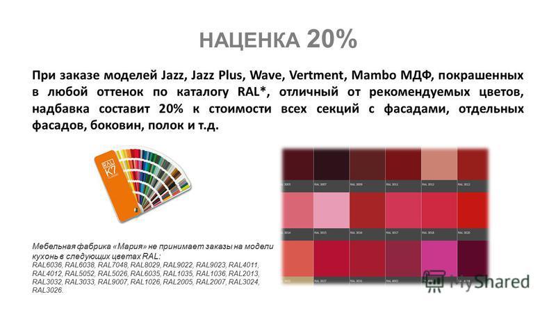 При заказе моделей Jazz, Jazz Plus, Wave, Vertment, Mambo МДФ, покрашенных в любой оттенок по каталогу RAL*, отличный от рекомендуемых цветов, надбавка составит 20% к стоимости всех секций с фасадами, отдельных фасадов, боковин, полок и т.д. НАЦЕНКА