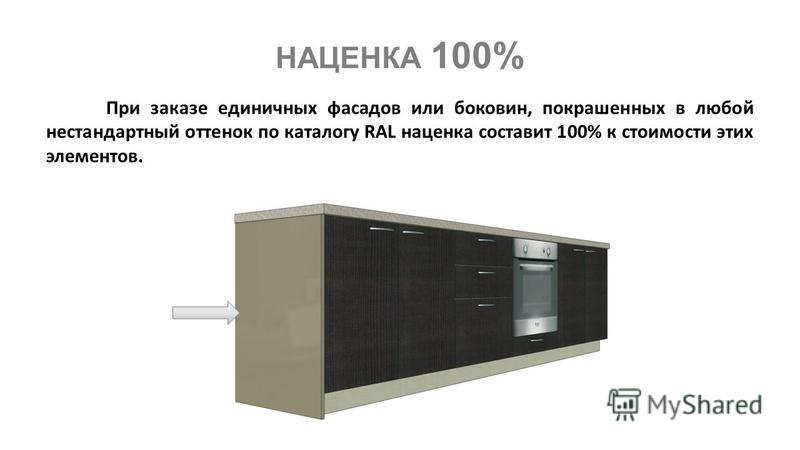 НАЦЕНКА 100% При заказе единичных фасадов или боковин, покрашенных в любой нестандартный оттенок по каталогу RAL наценка составит 100% к стоимости этих элементов.