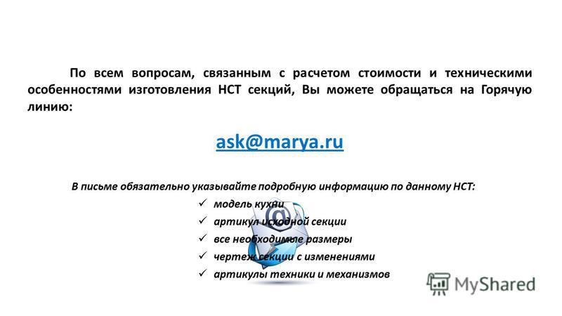 По всем вопросам, связанным с расчетом стоимости и техническими особенностями изготовления НСТ секций, Вы можете обращаться на Горячую линию: ask@marya.ru В письме обязательно указывайте подробную информацию по данному НСТ: модель кухни артикул исход