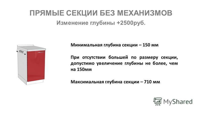 Изменение глубины +2500 руб. Максимальная глубина секции – 710 мм ПРЯМЫЕ СЕКЦИИ БЕЗ МЕХАНИЗМОВ При отсутствии большей по размеру секции, допустимо увеличение глубины не более, чем на 150 мм Минимальная глубина секции – 150 мм