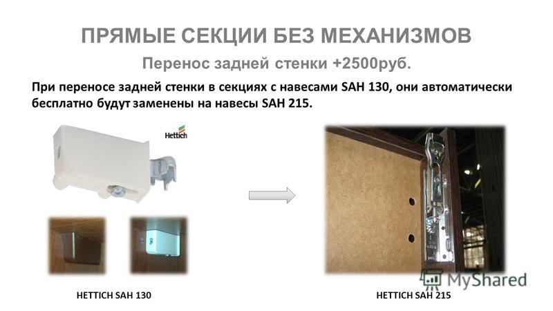 ПРЯМЫЕ СЕКЦИИ БЕЗ МЕХАНИЗМОВ При переносе задней стенки в секциях с навесами SAH 130, они автоматически бесплатно будут заменены на навесы SAH 215. HETTICH SAH 130HETTICH SAH 215