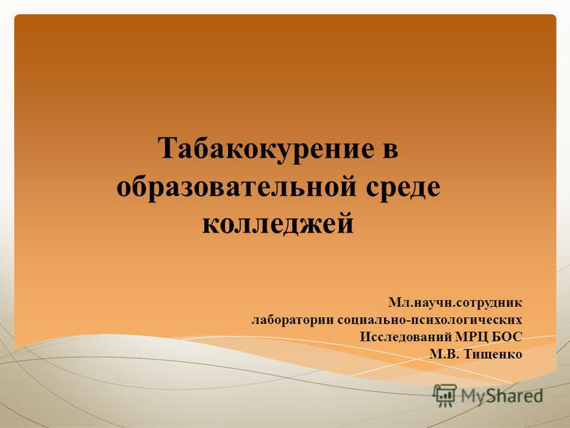 Табакокурение в образовательной среде колледжей Мл.научный.сотрудник лаборатории социально-психологических Исследований МРЦ БОС М.В. Тищенко