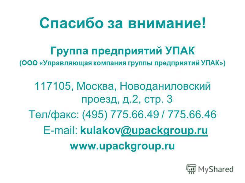Спасибо за внимание! Группа предприятий УПАК (ООО «Управляющая компания группы предприятий УПАК») 117105, Москва, Новоданиловский проезд, д.2, стр. 3 Тел/факс: (495) 775.66.49 / 775.66.46 E-mail: kulakov@upackgroup.ru@upackgroup.ru www.upackgroup.ru