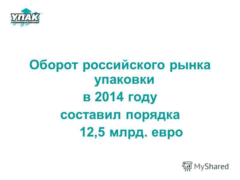 Оборот российского рынка упаковки в 2014 году составил порядка 12,5 млрд. евро