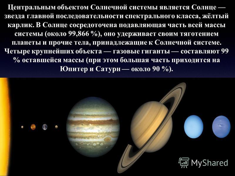 Центральным объектом Солнечной системы является Солнце звезда главной последовательности спектрального класса, жёлтый карлик. В Солнце сосредоточена подавляющая часть всей массы системы (около 99,866 %), оно удерживает своим тяготением планеты и проч