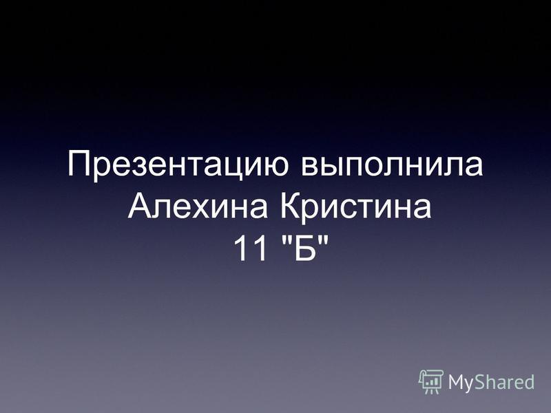 Презентацию выполнила Алехина Кристина 11 Б