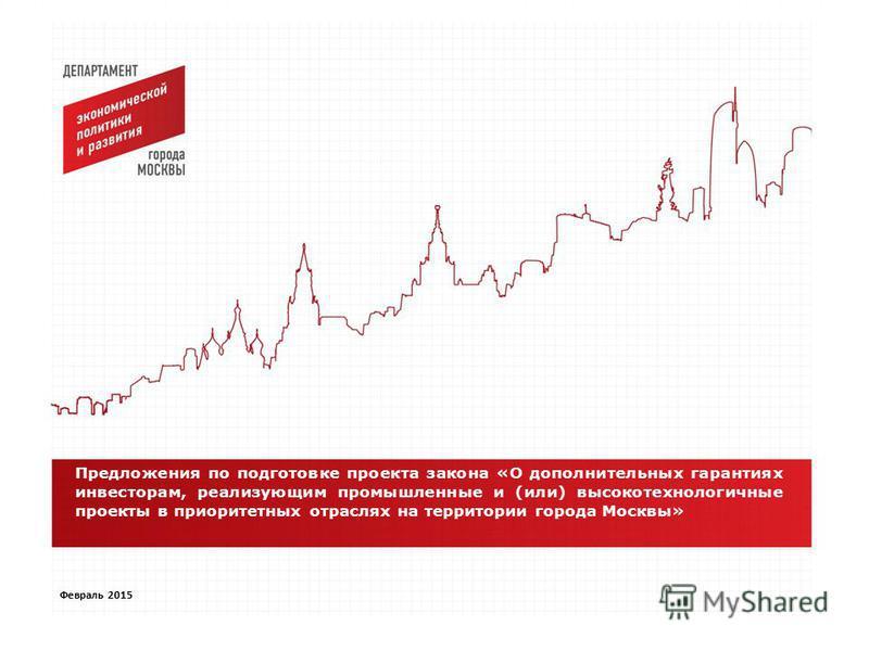 . Февраль 2015 Предложения по подготовке проекта закона «О дополнительных гарантиях инвесторам, реализующим промышленные и (или) высокотехнологичные проекты в приоритетных отраслях на территории города Москвы»
